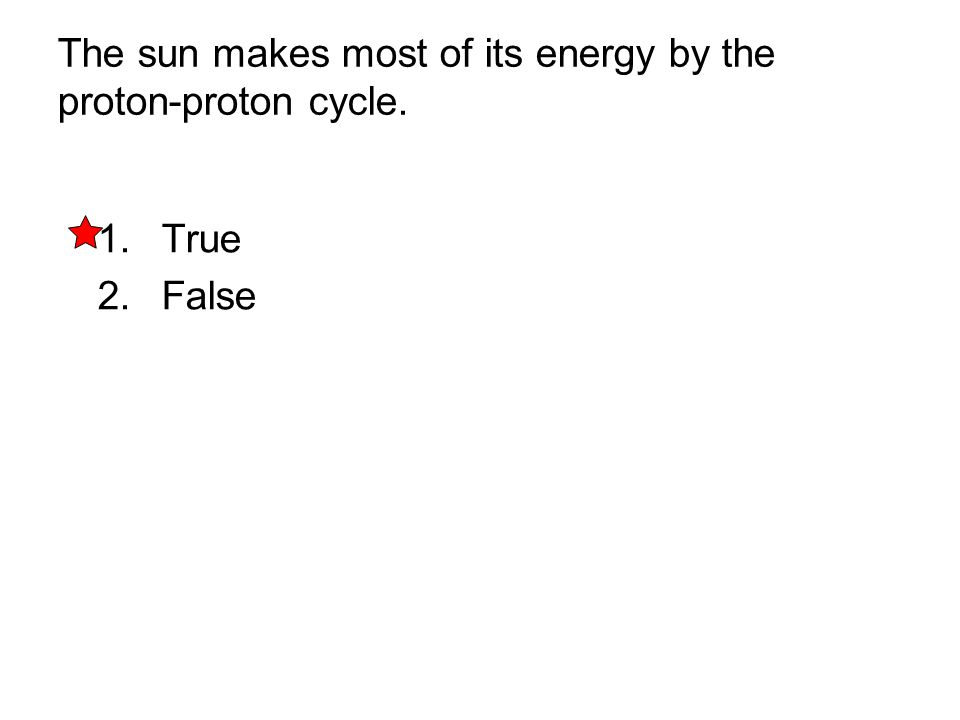 The sun makes most of its energy by the proton-proton cycle. 1. True 2. False
