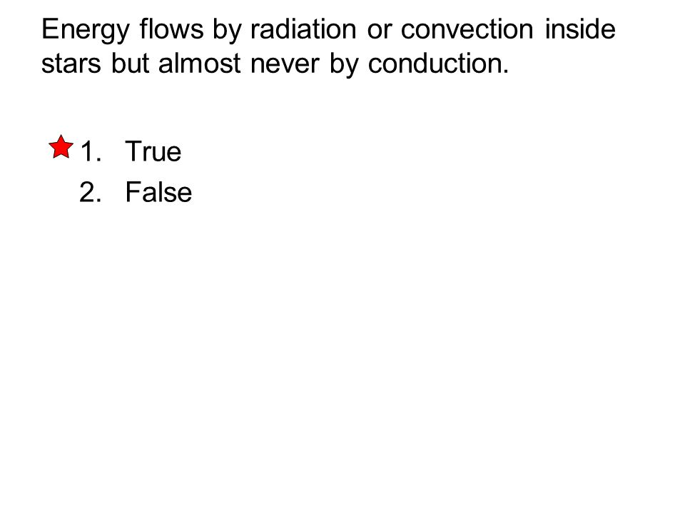 Energy flows by radiation or convection inside stars but almost never by conduction. 1. True 2. False