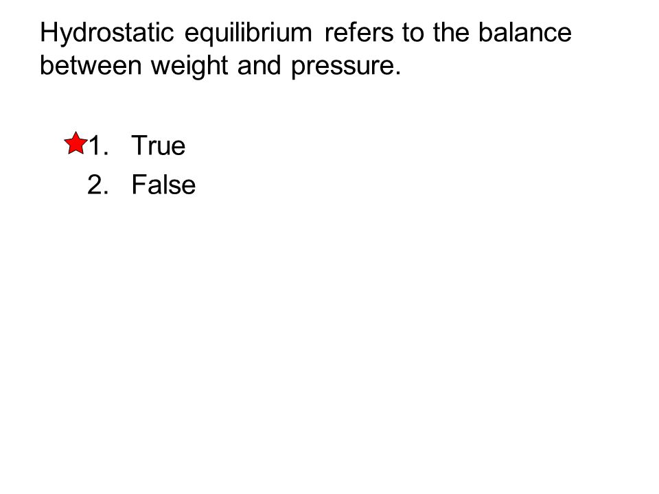Hydrostatic equilibrium refers to the balance between weight and pressure. 1. True 2. False