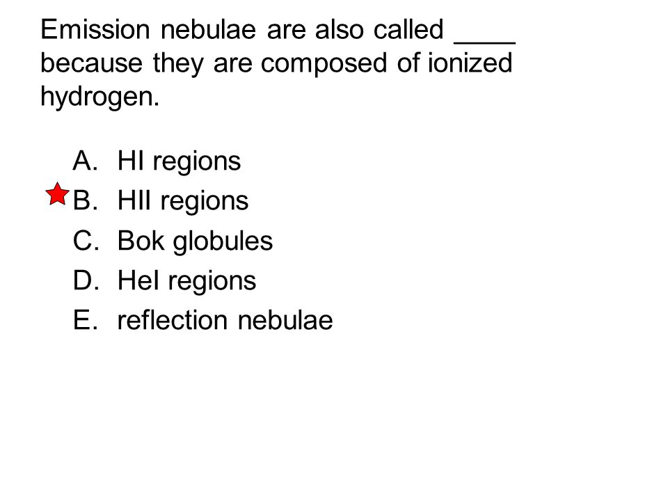 Emission nebulae are also called ____ because they are composed of ionized hydrogen. A. HI regions B. HII regions C. Bok globules D. HeI regions E. re