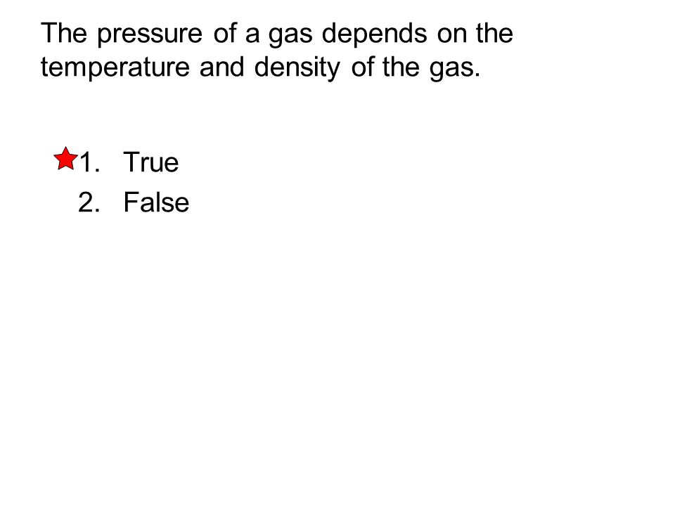 The pressure of a gas depends on the temperature and density of the gas. 1. True 2. False