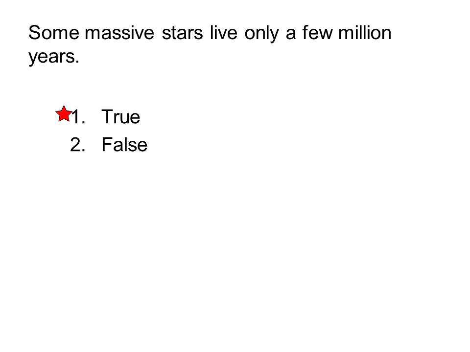 Some massive stars live only a few million years. 1. True 2. False