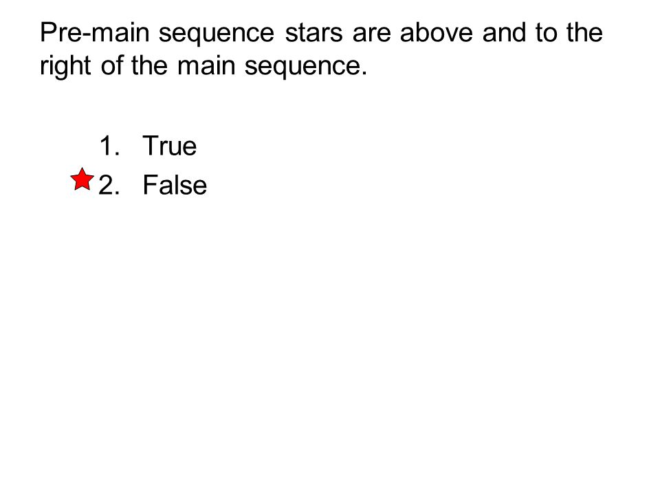 Pre-main sequence stars are above and to the right of the main sequence. 1. True 2. False