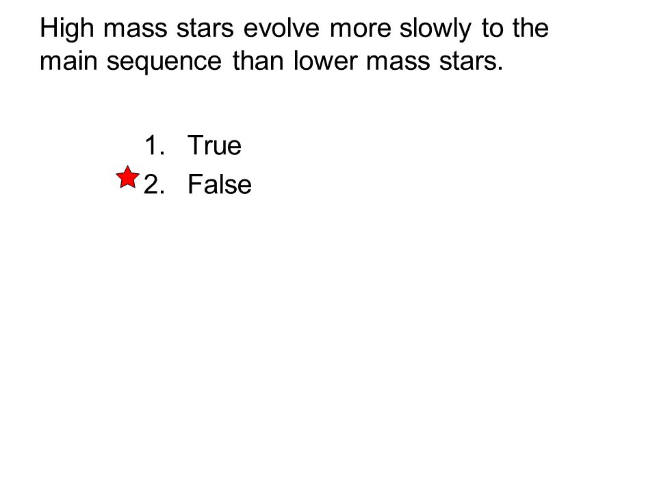 High mass stars evolve more slowly to the main sequence than lower mass stars. 1. True 2. False