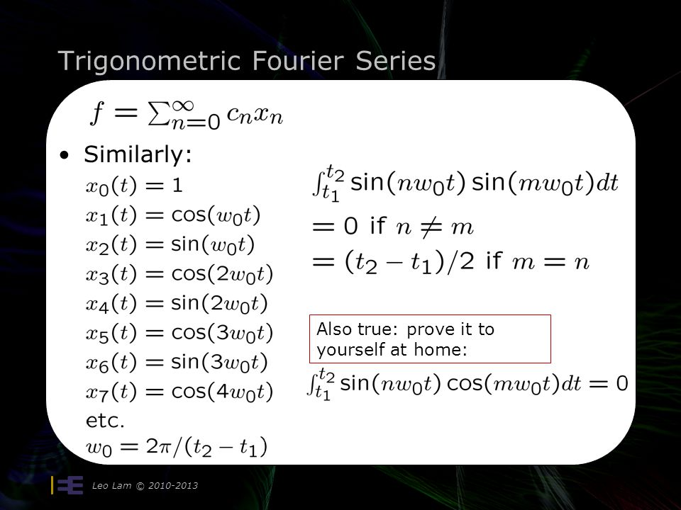 Trigonometric Fourier Series Leo Lam © 2010-2013 13 Similarly: Also true: prove it to yourself at home: