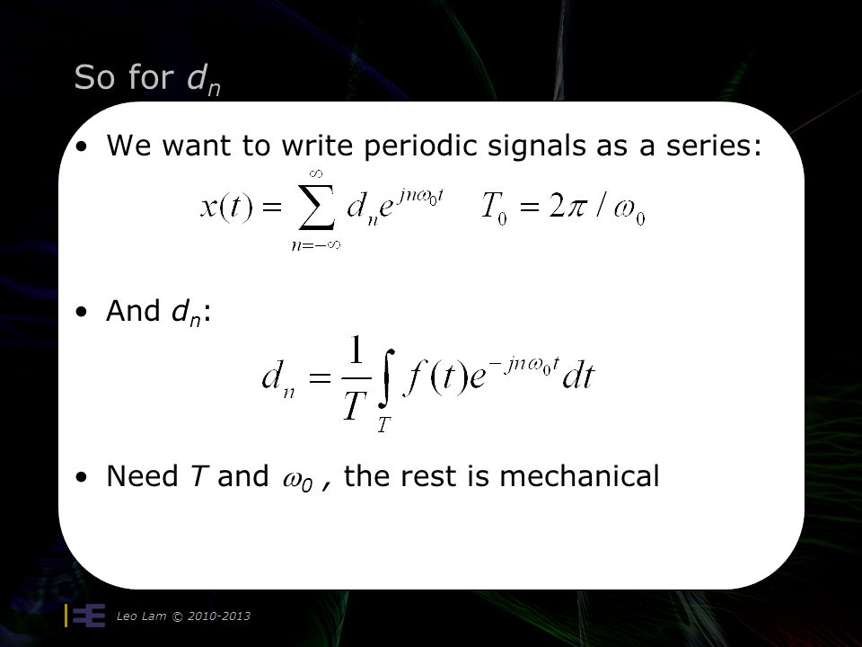 So for d n Leo Lam © 2010-2013 19 We want to write periodic signals as a series: And d n : Need T and  0, the rest is mechanical