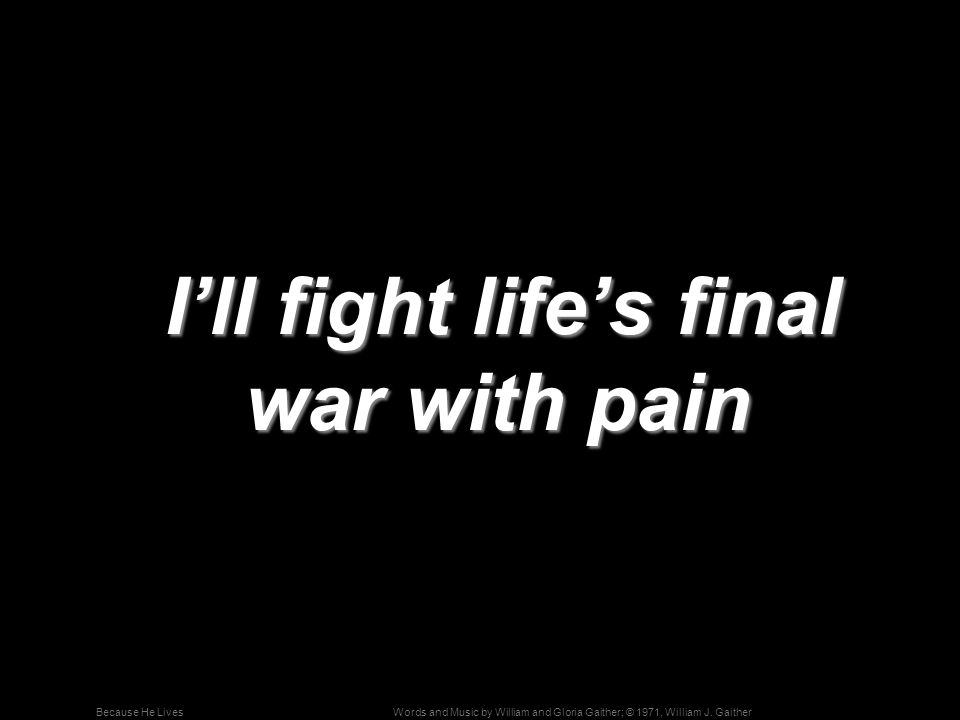 Words and Music by William and Gloria Gaither; © 1971, William J. GaitherBecause He Lives I'll fight life's final war with pain I'll fight life's fina