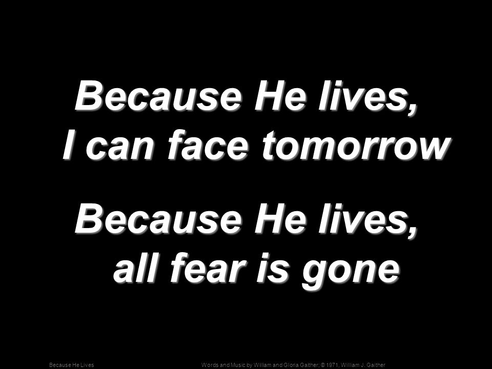 Words and Music by William and Gloria Gaither; © 1971, William J. GaitherBecause He Lives Because He lives, I can face tomorrow Because He lives, all