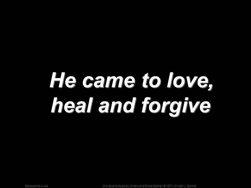Words and Music by William and Gloria Gaither; © 1971, William J. GaitherBecause He Lives He came to love, heal and forgive He came to love, heal and