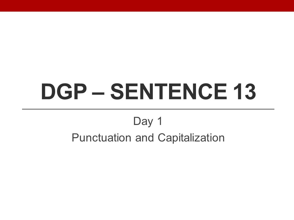 DGP – SENTENCE 13 Day 1 Punctuation and Capitalization