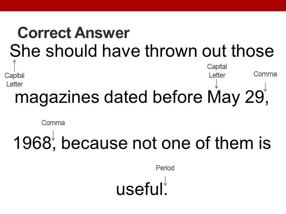 Correct Answer She should have thrown out those magazines dated before May 29, 1968, because not one of them is useful. Period Capital Letter Comma