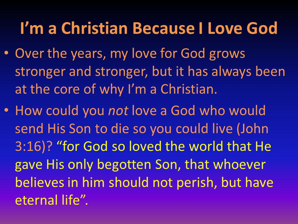 I'm a Christian Because I Love God Over the years, my love for God grows stronger and stronger, but it has always been at the core of why I'm a Christ