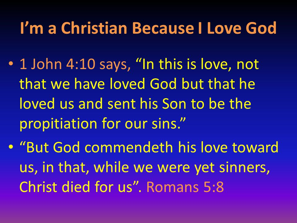 """I'm a Christian Because I Love God 1 John 4:10 says, """"In this is love, not that we have loved God but that he loved us and sent his Son to be the prop"""