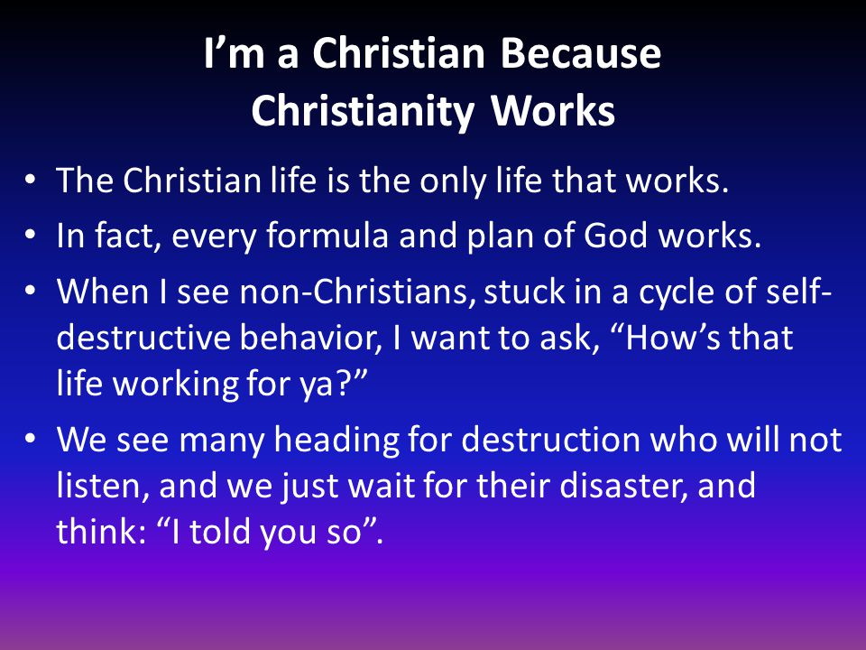 I'm a Christian Because Christianity Works The Christian life is the only life that works. In fact, every formula and plan of God works. When I see no