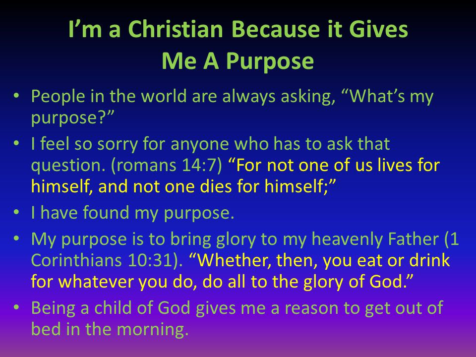 """I'm a Christian Because it Gives Me A Purpose People in the world are always asking, """"What's my purpose?"""" I feel so sorry for anyone who has to ask th"""