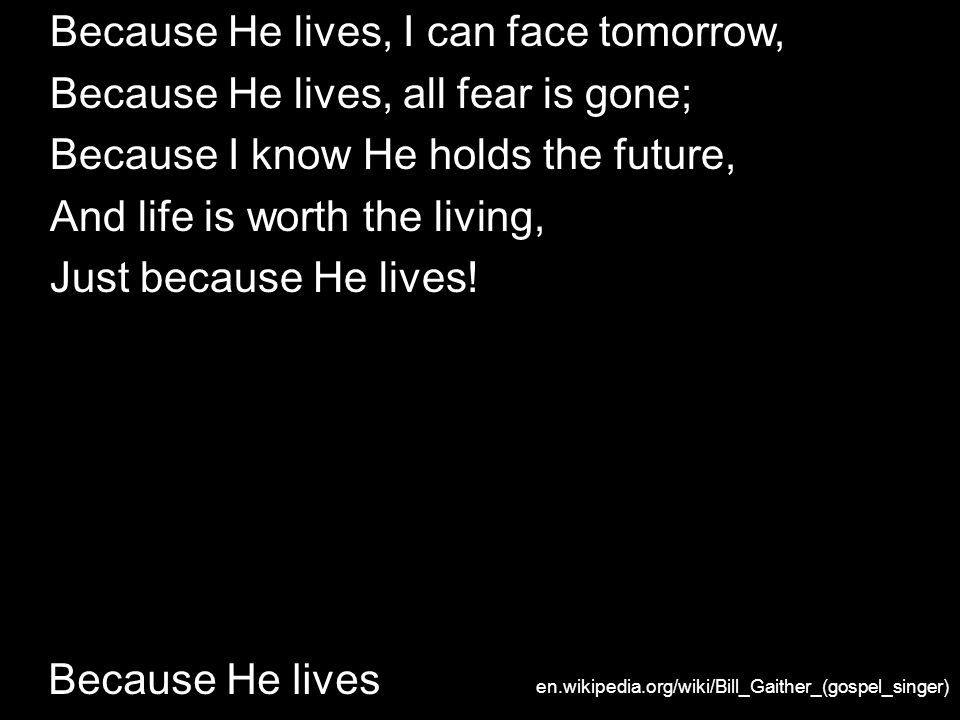 Because He lives 3, And then one day, I ll cross the river, I ll fight life s final war with pain; And then, as death gives way to vict ry, I ll see the lights of glory and I ll know He lives.