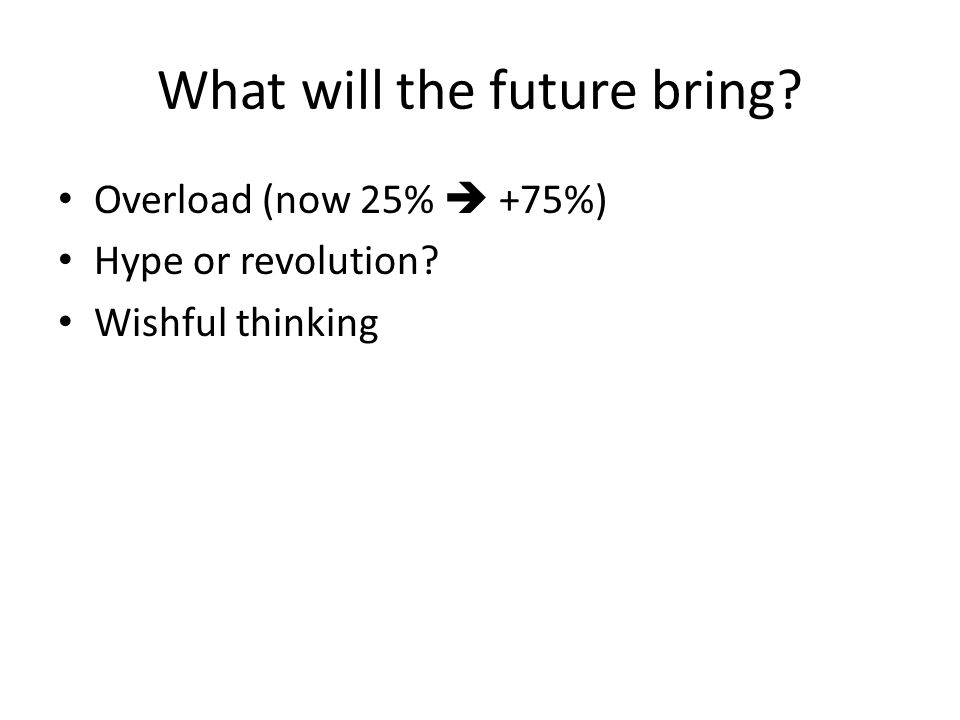 What will the future bring? Overload (now 25%  +75%) Hype or revolution? Wishful thinking
