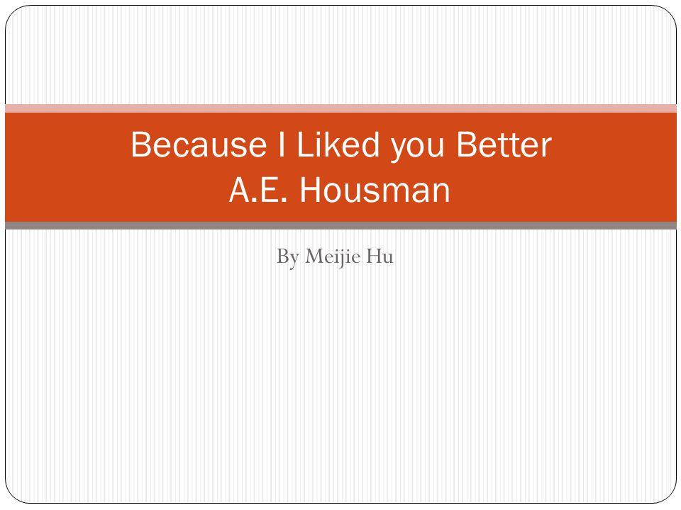 By Meijie Hu Because I Liked you Better A.E. Housman