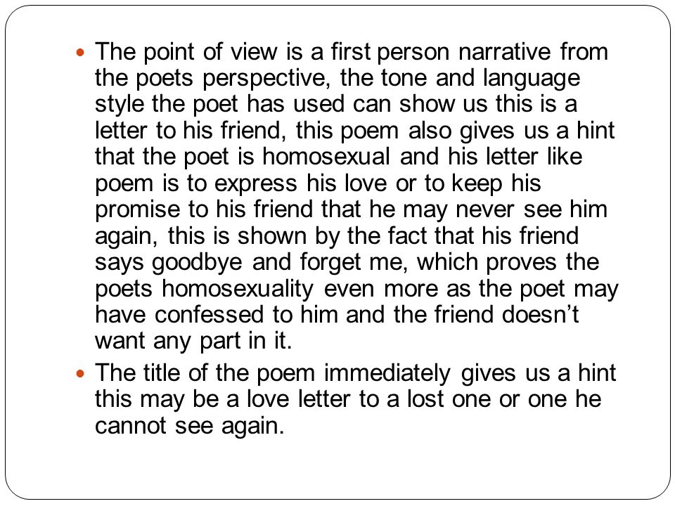 The point of view is a first person narrative from the poets perspective, the tone and language style the poet has used can show us this is a letter to his friend, this poem also gives us a hint that the poet is homosexual and his letter like poem is to express his love or to keep his promise to his friend that he may never see him again, this is shown by the fact that his friend says goodbye and forget me, which proves the poets homosexuality even more as the poet may have confessed to him and the friend doesn't want any part in it.