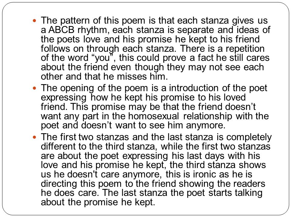 The pattern of this poem is that each stanza gives us a ABCB rhythm, each stanza is separate and ideas of the poets love and his promise he kept to his friend follows on through each stanza.