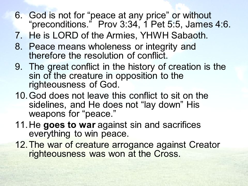 6.God is not for peace at any price or without preconditions. Prov 3:34, 1 Pet 5:5, James 4:6.