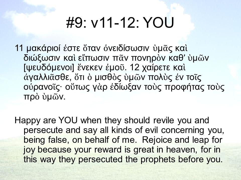 #9: v11-12: YOU 11 μακάριοί ἐ στε ὅ ταν ὀ νειδίσωσιν ὑ μ ᾶ ς κα ὶ διώξωσιν κα ὶ ε ἴ πωσιν π ᾶ ν πονηρ ὸ ν καθ ' ὑ μ ῶ ν [ψευδόμενοι] ἕ νεκεν ἐ μο ῦ.