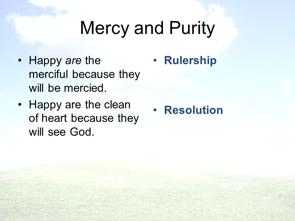Mercy and Purity Rulership Resolution Happy are the merciful because they will be mercied.