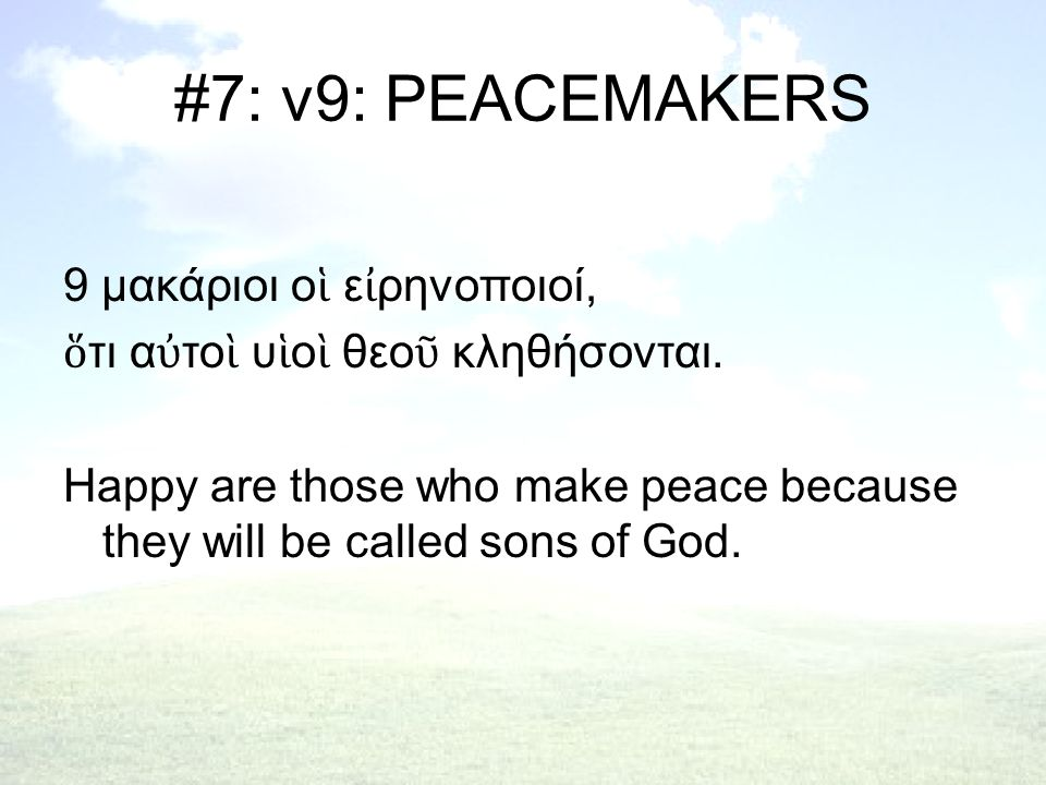 #7: v9: PEACEMAKERS 9 μακάριοι ο ἱ ε ἰ ρηνοποιοί, ὅ τι α ὐ το ὶ υ ἱ ο ὶ θεο ῦ κληθήσονται. Happy are those who make peace because they will be called
