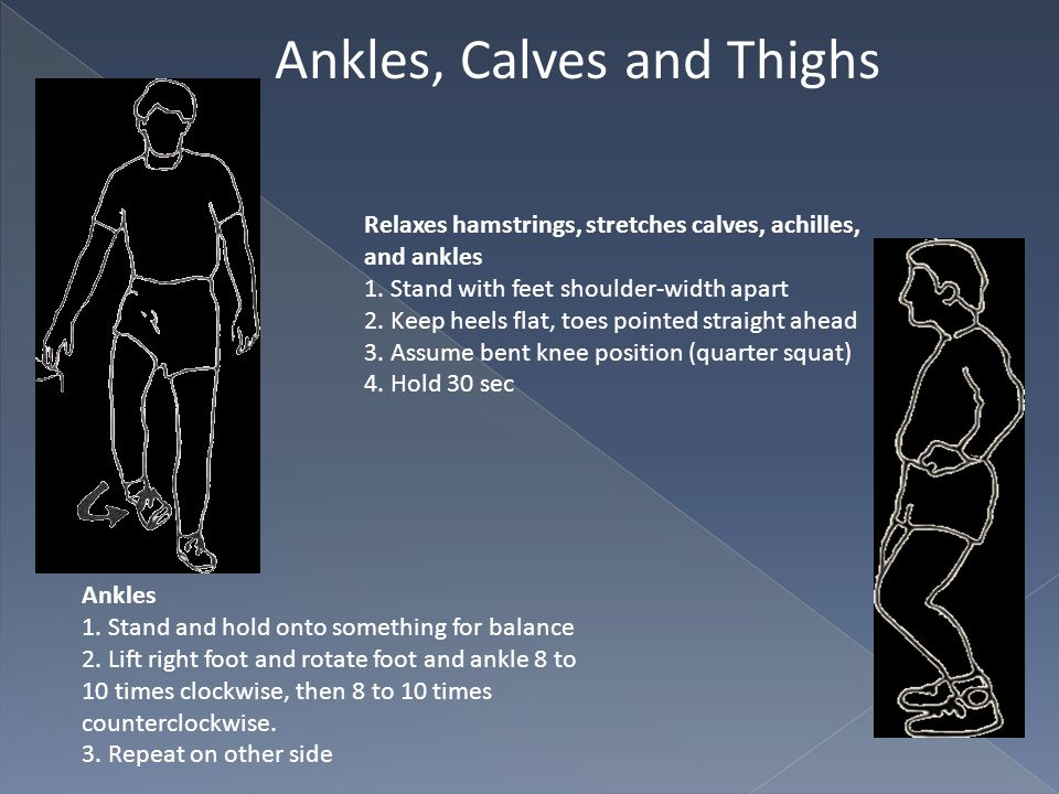 Ankles, Calves and Thighs Ankles 1. Stand and hold onto something for balance 2. Lift right foot and rotate foot and ankle 8 to 10 times clockwise, th