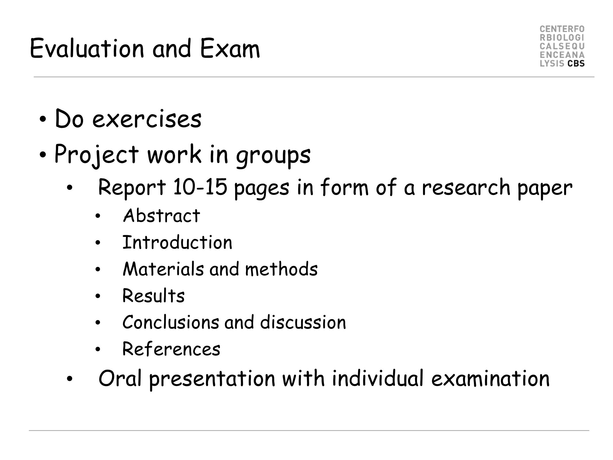 Evaluation and Exam Do exercises Project work in groups Report 10-15 pages in form of a research paper Abstract Introduction Materials and methods Res