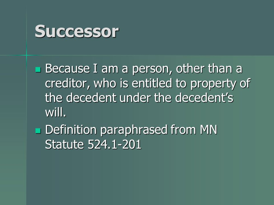 Successor Because I am a person, other than a creditor, who is entitled to property of the decedent under the decedent's will.