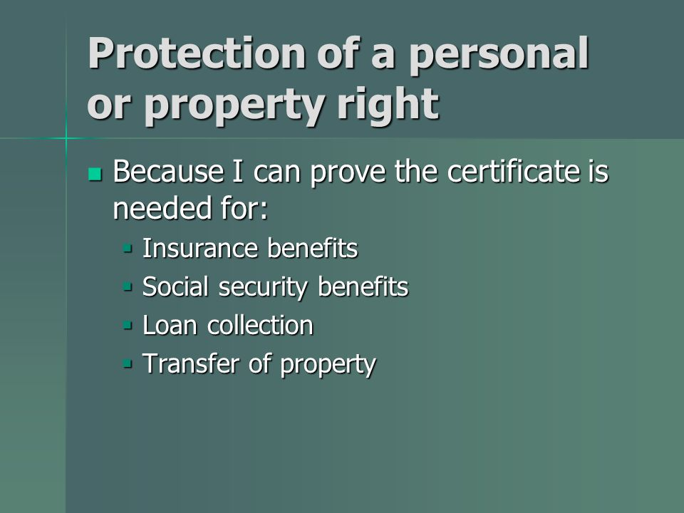 Protection of a personal or property right Because I can prove the certificate is needed for: Because I can prove the certificate is needed for:  Insurance benefits  Social security benefits  Loan collection  Transfer of property
