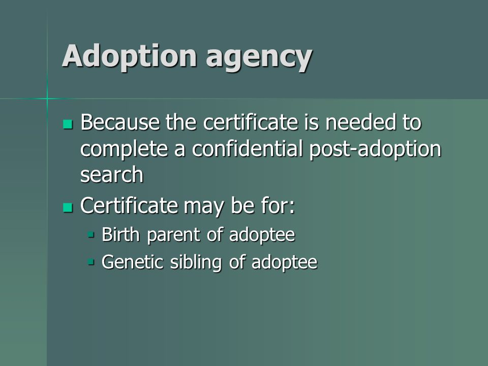 Adoption agency Because the certificate is needed to complete a confidential post-adoption search Because the certificate is needed to complete a confidential post-adoption search Certificate may be for: Certificate may be for:  Birth parent of adoptee  Genetic sibling of adoptee