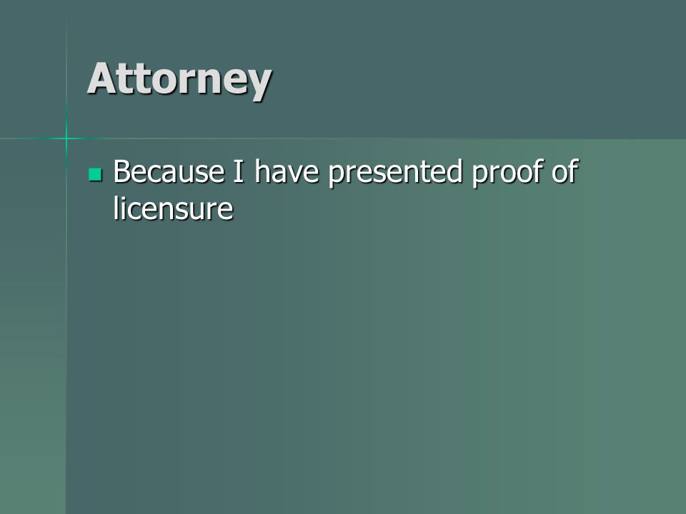 Attorney Because I have presented proof of licensure Because I have presented proof of licensure