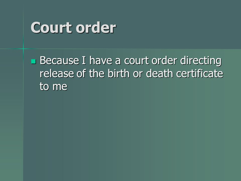 Court order Because I have a court order directing release of the birth or death certificate to me Because I have a court order directing release of the birth or death certificate to me