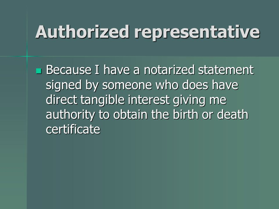 Authorized representative Because I have a notarized statement signed by someone who does have direct tangible interest giving me authority to obtain the birth or death certificate Because I have a notarized statement signed by someone who does have direct tangible interest giving me authority to obtain the birth or death certificate