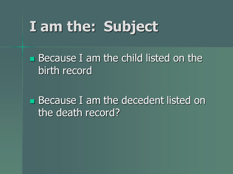 I am the: Subject Because I am the child listed on the birth record Because I am the child listed on the birth record Because I am the decedent listed on the death record.