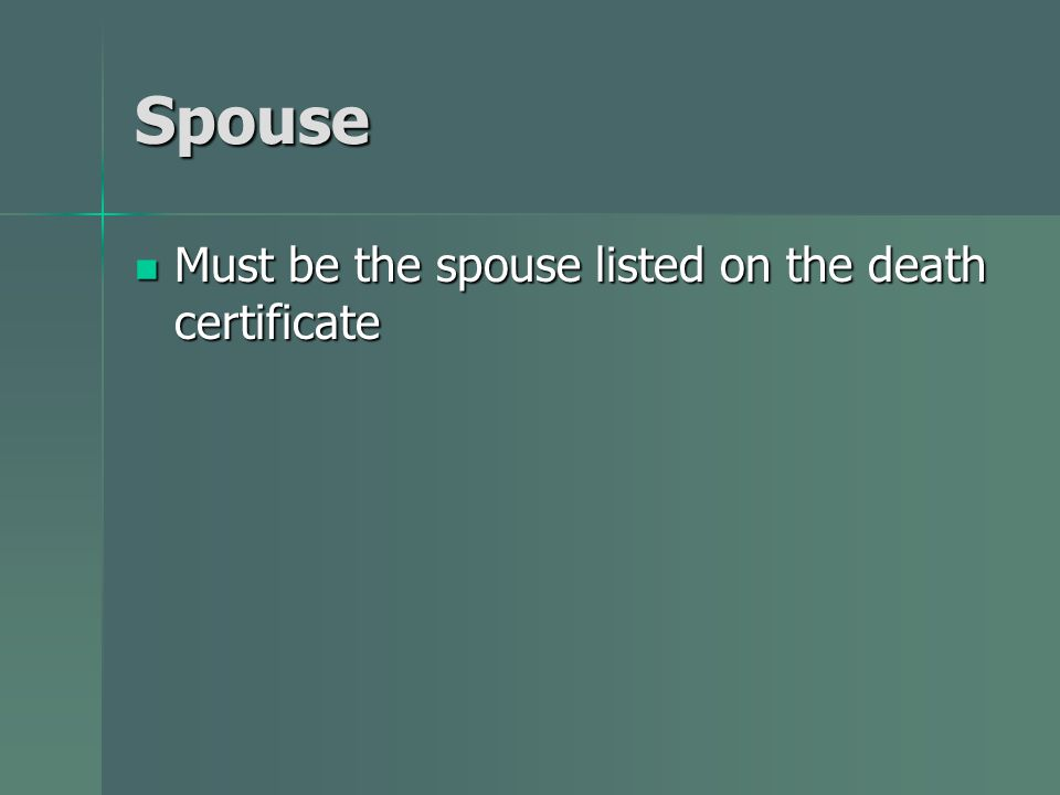 Spouse Must be the spouse listed on the death certificate Must be the spouse listed on the death certificate