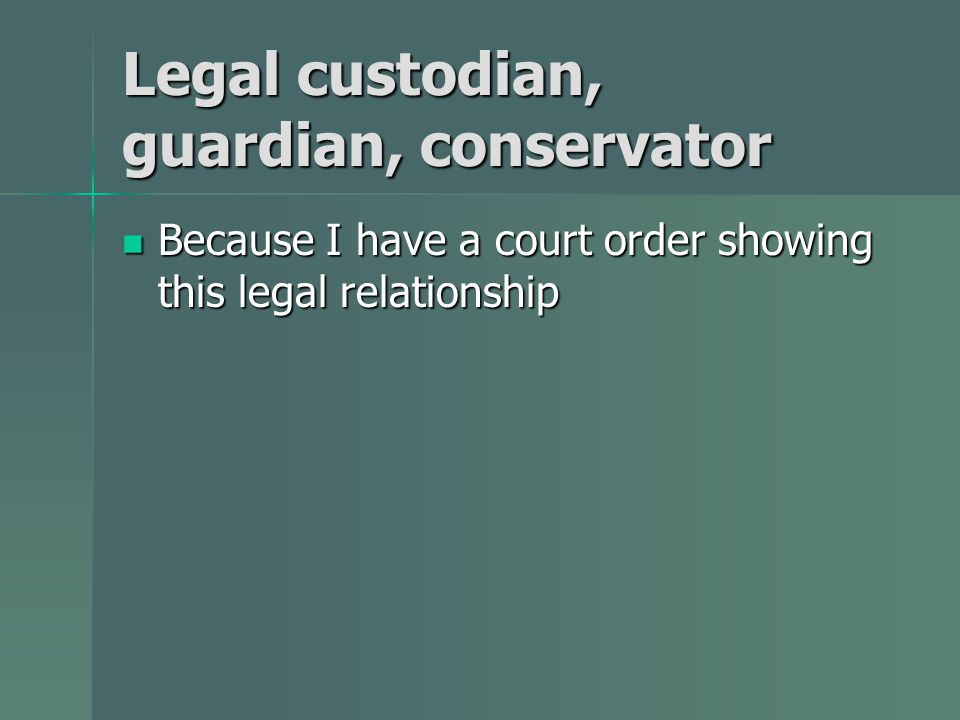 Legal custodian, guardian, conservator Because I have a court order showing this legal relationship Because I have a court order showing this legal relationship