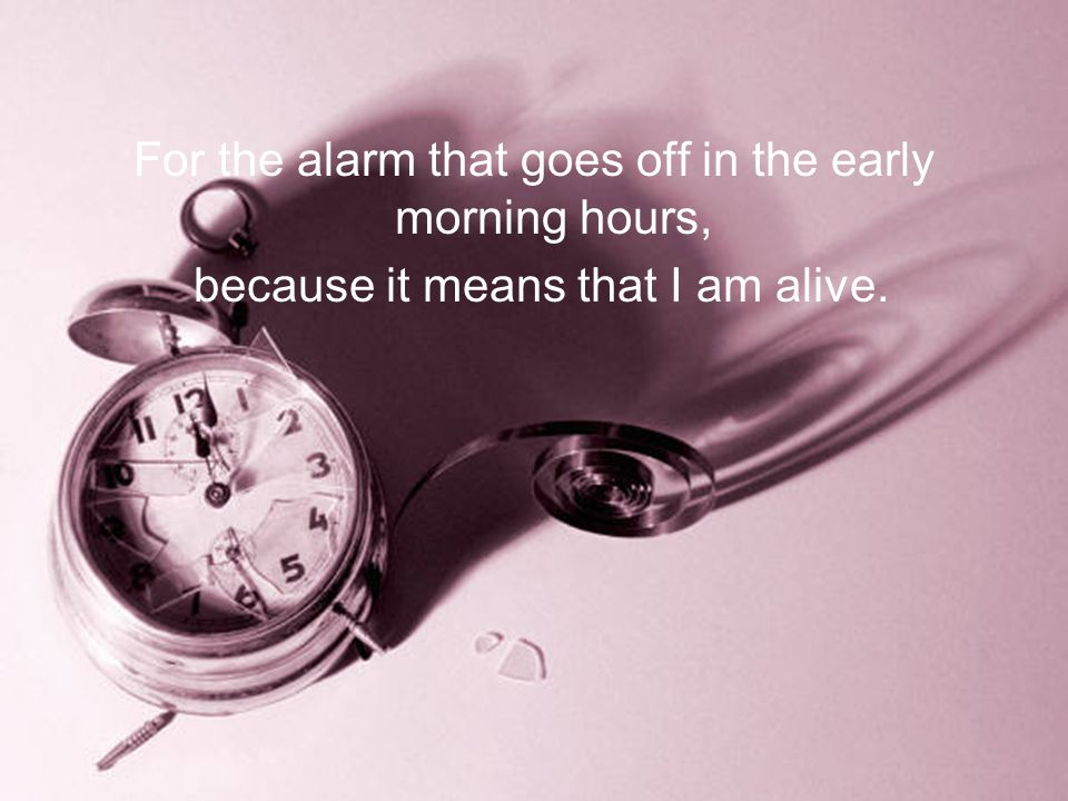 For the alarm that goes off in the early morning hours, because it means that I am alive.