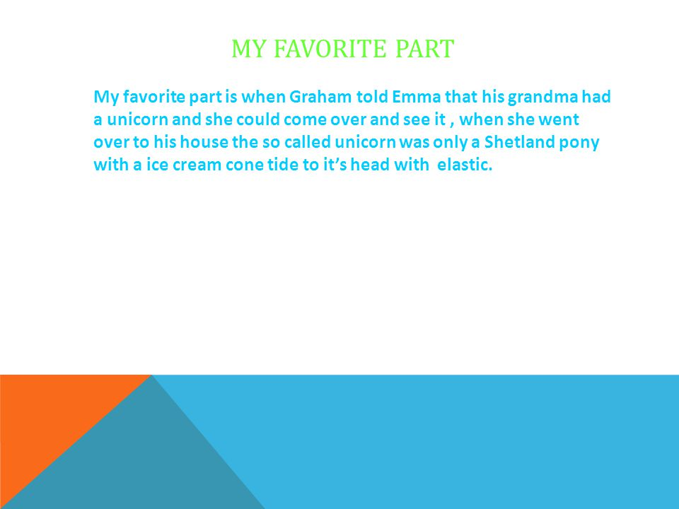 MY FAVORITE PART My favorite part is when Graham told Emma that his grandma had a unicorn and she could come over and see it, when she went over to hi