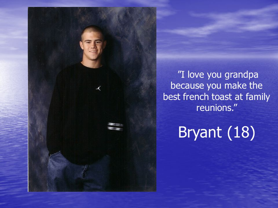 I love you grandpa because you make the best french toast at family reunions. Bryant (18)