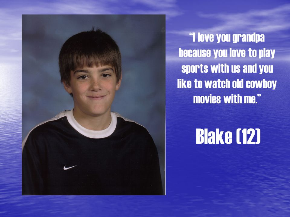 I love you grandpa because you love to play sports with us and you like to watch old cowboy movies with me. Blake (12)
