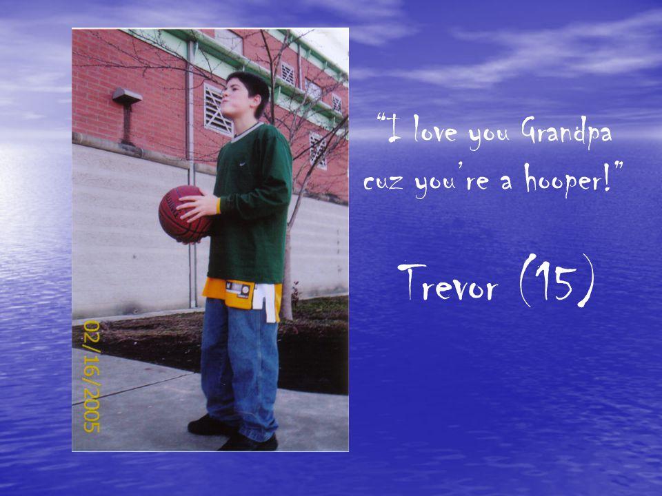 I love you Grandpa cuz you're a hooper! Trevor (15)
