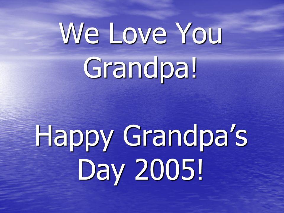 We Love You Grandpa! Happy Grandpa's Day 2005!