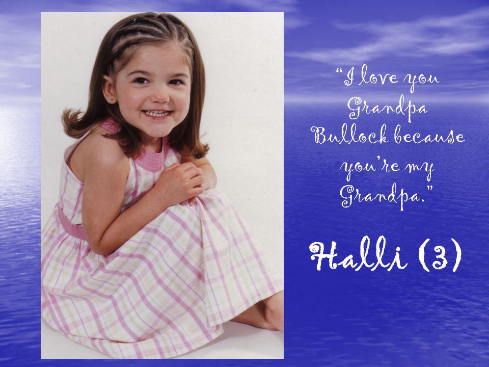I love you Grandpa Bullock because you're my Grandpa. Halli (3)
