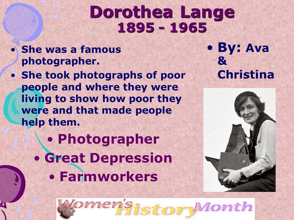 Dorothea Lange 1895 - 1965 She was a famous photographer.