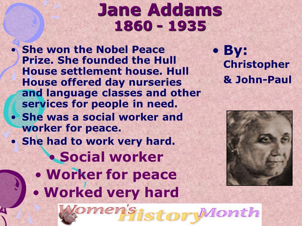 Jane Addams 1860 - 1935 She won the Nobel Peace Prize.