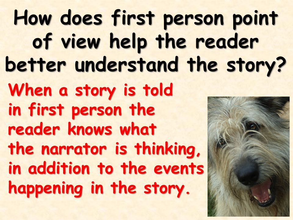 How does first person point of view help the reader better understand the story? When a story is told in first person the reader knows what the narrat