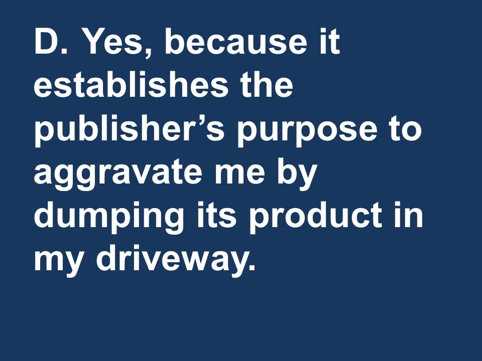 D.Yes, because it establishes the publisher's purpose to aggravate me by dumping its product in my driveway.